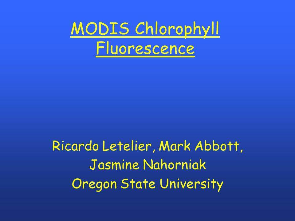 MODIS Chlorophyll Fluorescence Ricardo Letelier, Mark Abbott, Jasmine Nahorniak Oregon State University