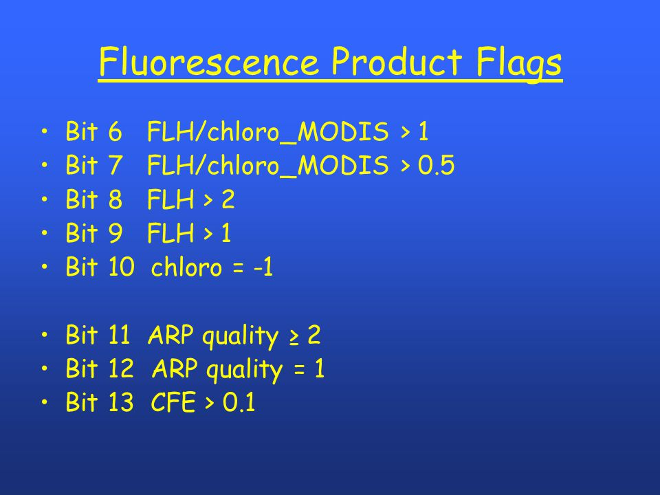 Fluorescence Product Flags Bit 6 FLH/chloro_MODIS > 1 Bit 7 FLH/chloro_MODIS > 0.5 Bit 8 FLH > 2 Bit 9 FLH > 1 Bit 10 chloro = -1 Bit 11 ARP quality ≥ 2 Bit 12 ARP quality = 1 Bit 13 CFE > 0.1
