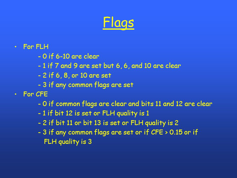 Flags For FLH - 0 if 6-10 are clear - 1 if 7 and 9 are set but 6, 6, and 10 are clear - 2 if 6, 8, or 10 are set - 3 if any common flags are set For CFE - 0 if common flags are clear and bits 11 and 12 are clear - 1 if bit 12 is set or FLH quality is 1 - 2 if bit 11 or bit 13 is set or FLH quality is 2 - 3 if any common flags are set or if CFE > 0.15 or if FLH quality is 3