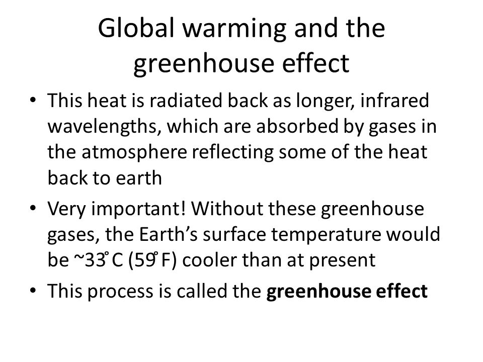 Global warming and the greenhouse effect This heat is radiated back as longer, infrared wavelengths, which are absorbed by gases in the atmosphere reflecting some of the heat back to earth Very important.