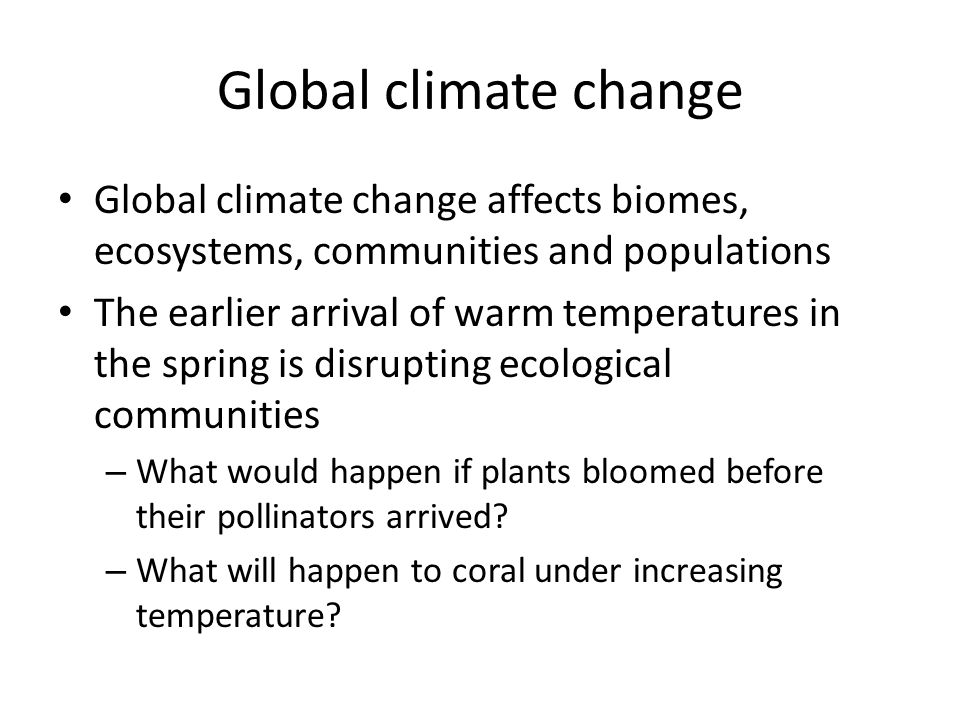 Global climate change Global climate change affects biomes, ecosystems, communities and populations The earlier arrival of warm temperatures in the spring is disrupting ecological communities – What would happen if plants bloomed before their pollinators arrived.