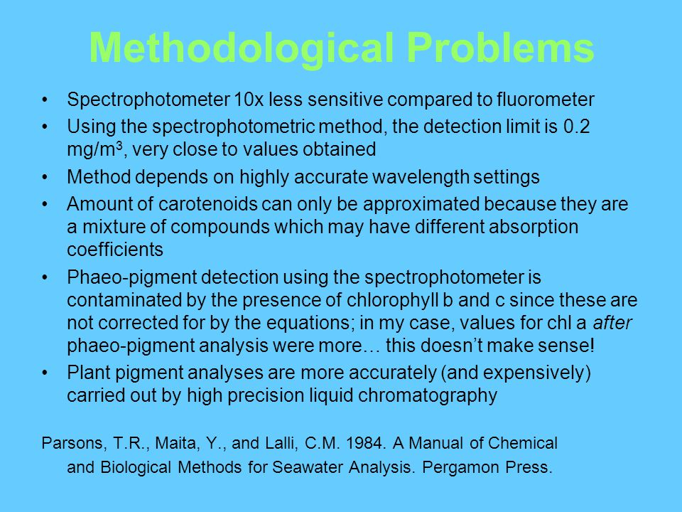 Methodological Problems Spectrophotometer 10x less sensitive compared to fluorometer Using the spectrophotometric method, the detection limit is 0.2 mg/m 3, very close to values obtained Method depends on highly accurate wavelength settings Amount of carotenoids can only be approximated because they are a mixture of compounds which may have different absorption coefficients Phaeo-pigment detection using the spectrophotometer is contaminated by the presence of chlorophyll b and c since these are not corrected for by the equations; in my case, values for chl a after phaeo-pigment analysis were more… this doesn't make sense.