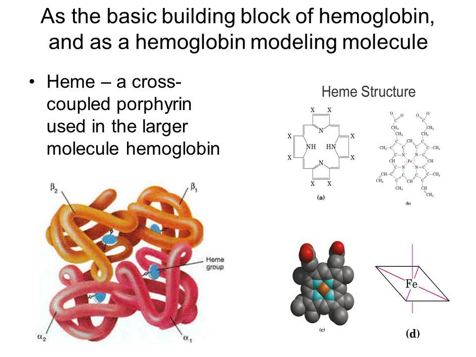As the basic building block of hemoglobin, and as a hemoglobin modeling molecule Heme – a cross- coupled porphyrin used in the larger molecule hemoglobin