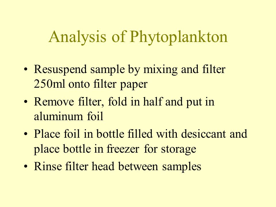 Analysis of Phytoplankton Resuspend sample by mixing and filter 250ml onto filter paper Remove filter, fold in half and put in aluminum foil Place foil in bottle filled with desiccant and place bottle in freezer for storage Rinse filter head between samples