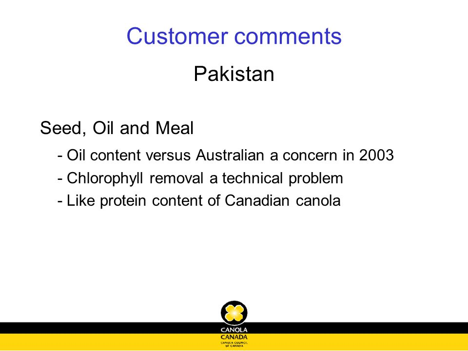 Customer comments Pakistan Seed, Oil and Meal - Oil content versus Australian a concern in 2003 - Chlorophyll removal a technical problem - Like protein content of Canadian canola