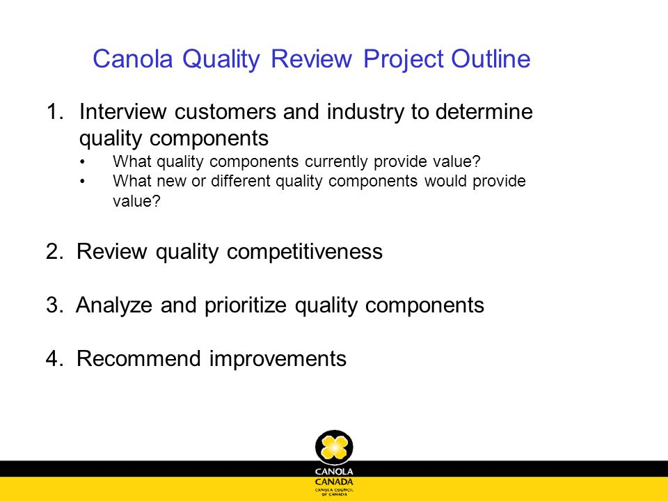 Canola Quality Review Project Outline 1.Interview customers and industry to determine quality components What quality components currently provide value.