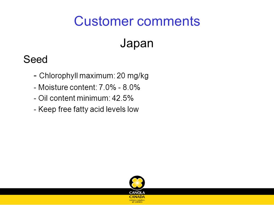 Customer comments Japan Seed - Chlorophyll maximum: 20 mg/kg - Moisture content: 7.0% - 8.0% - Oil content minimum: 42.5% - Keep free fatty acid levels low
