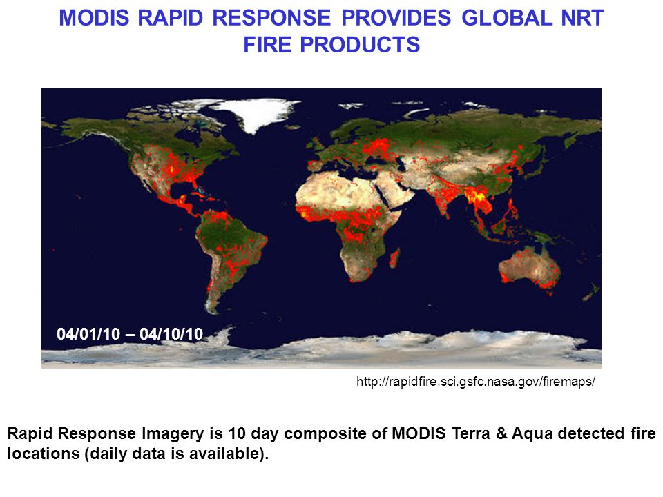 MODIS RAPID RESPONSE PROVIDES GLOBAL NRT FIRE PRODUCTS Rapid Response Imagery is 10 day composite of MODIS Terra & Aqua detected fire locations (daily data is available).