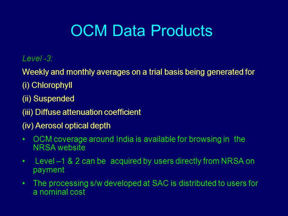 OCM Data Products Level -3: Weekly and monthly averages on a trial basis being generated for (i) Chlorophyll (ii) Suspended (iii) Diffuse attenuation coefficient (iv) Aerosol optical depth OCM coverage around India is available for browsing in the NRSA website Level –1 & 2 can be acquired by users directly from NRSA on payment The processing s/w developed at SAC is distributed to users for a nominal cost