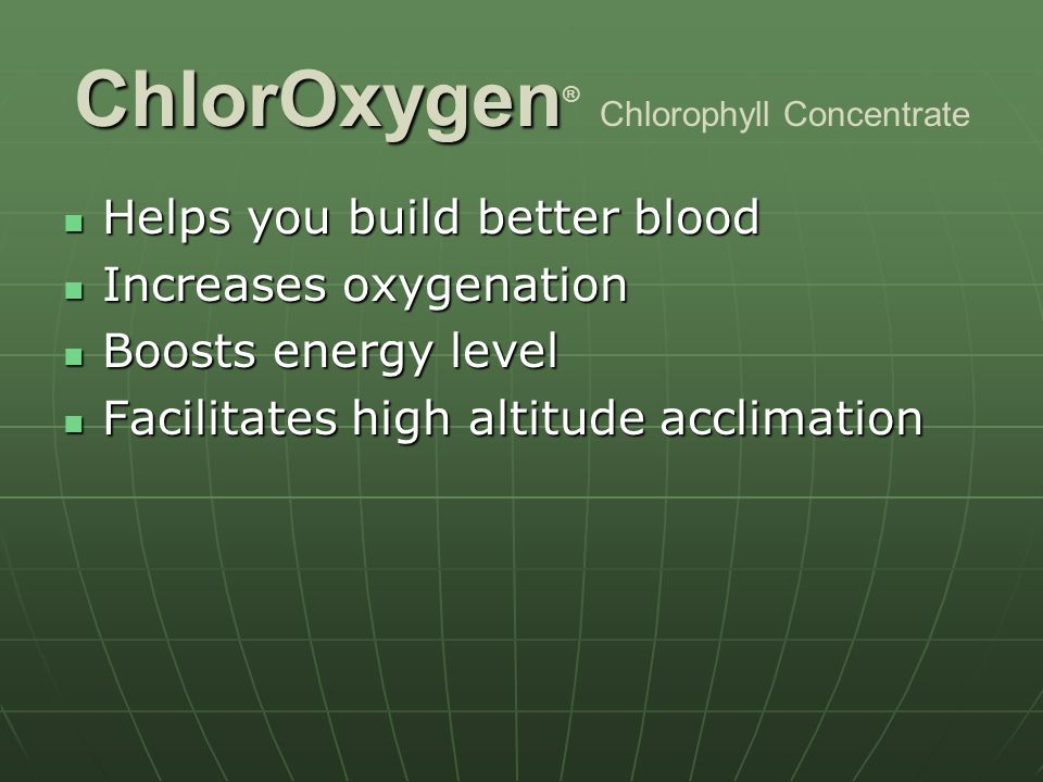 ChlorOxygen ChlorOxygen ® Chlorophyll Concentrate Helps you build better blood Helps you build better blood Increases oxygenation Increases oxygenation Boosts energy level Boosts energy level Facilitates high altitude acclimation Facilitates high altitude acclimation