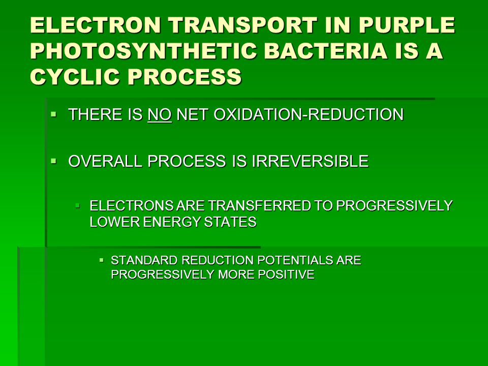 ELECTRON TRANSPORT IN PURPLE PHOTOSYNTHETIC BACTERIA IS A CYCLIC PROCESS  THERE IS NO NET OXIDATION-REDUCTION  OVERALL PROCESS IS IRREVERSIBLE  ELE