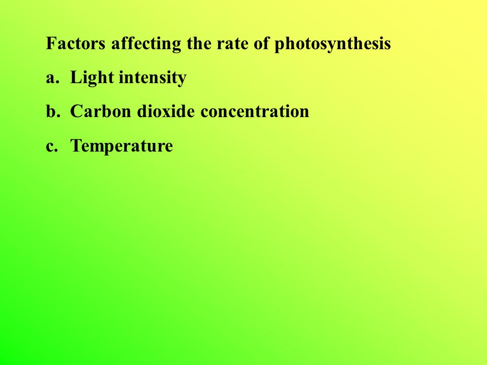 Factors affecting the rate of photosynthesis a.Light intensity b.Carbon dioxide concentration c.Temperature