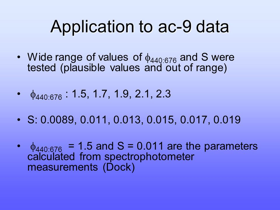 Application to ac-9 data Wide range of values of  440:676 and S were tested (plausible values and out of range)  440:676 : 1.5, 1.7, 1.9, 2.1, 2.3 S: 0.0089, 0.011, 0.013, 0.015, 0.017, 0.019  440:676 = 1.5 and S = 0.011 are the parameters calculated from spectrophotometer measurements (Dock)