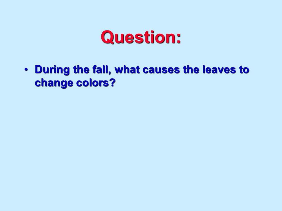 Question: During the fall, what causes the leaves to change colors During the fall, what causes the leaves to change colors
