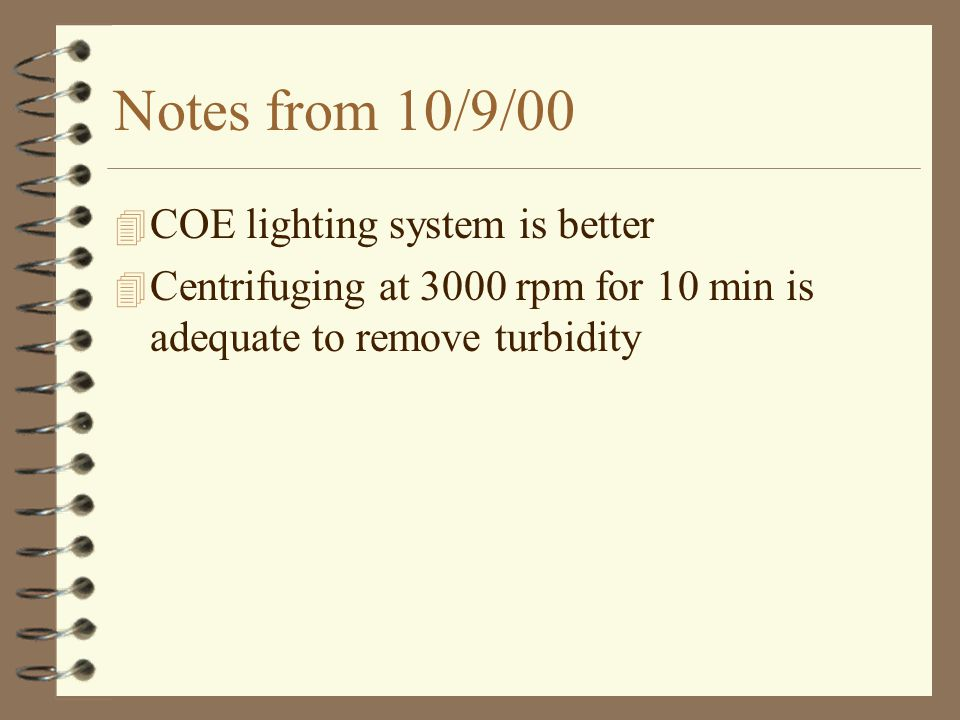Notes from 10/9/00 4 COE lighting system is better 4 Centrifuging at 3000 rpm for 10 min is adequate to remove turbidity