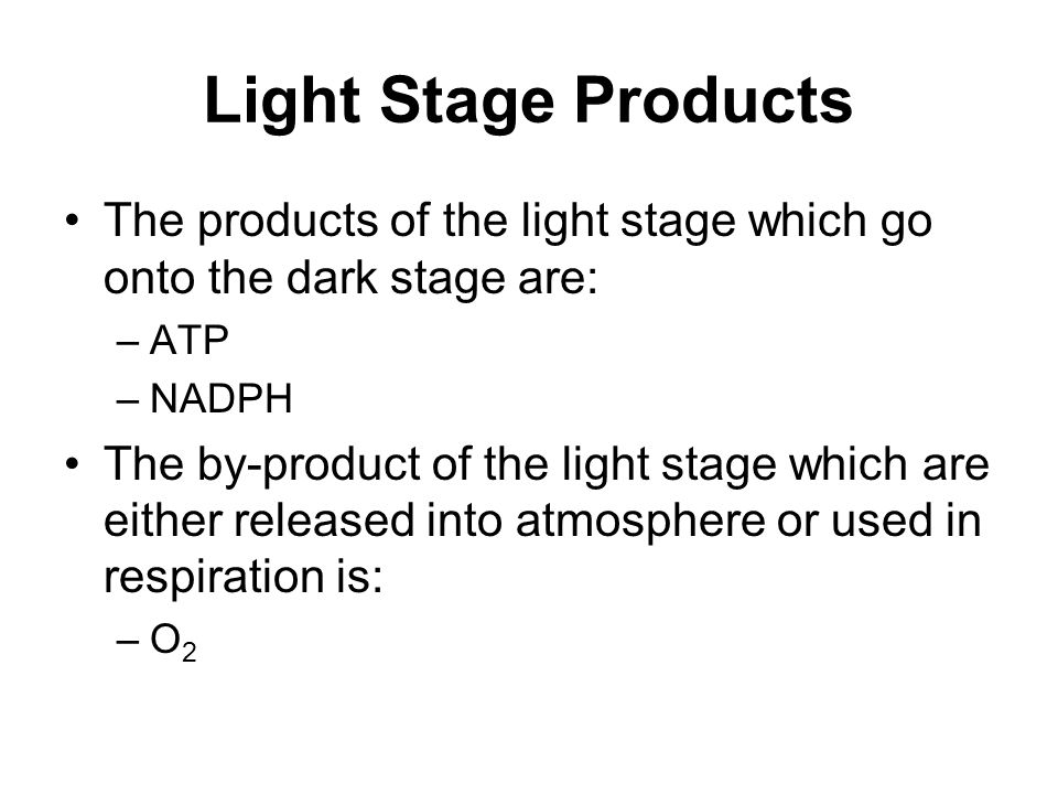 Light Stage Products The products of the light stage which go onto the dark stage are: –ATP –NADPH The by-product of the light stage which are either released into atmosphere or used in respiration is: –O 2