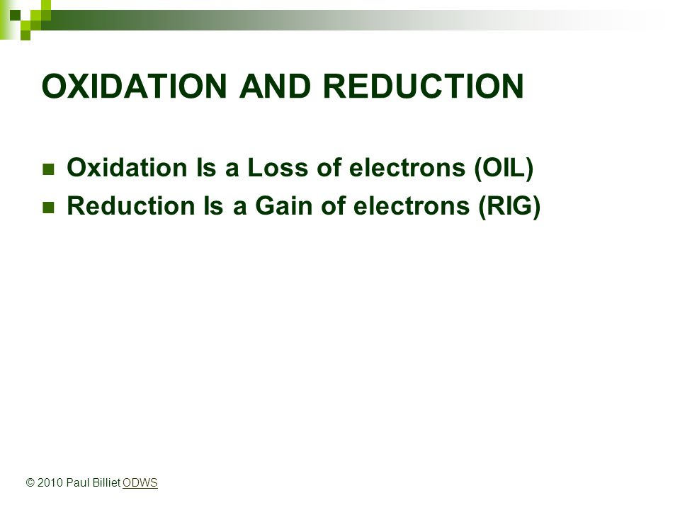 OXIDATION AND REDUCTION Oxidation Is a Loss of electrons (OIL) Reduction Is a Gain of electrons (RIG) © 2010 Paul Billiet ODWSODWS