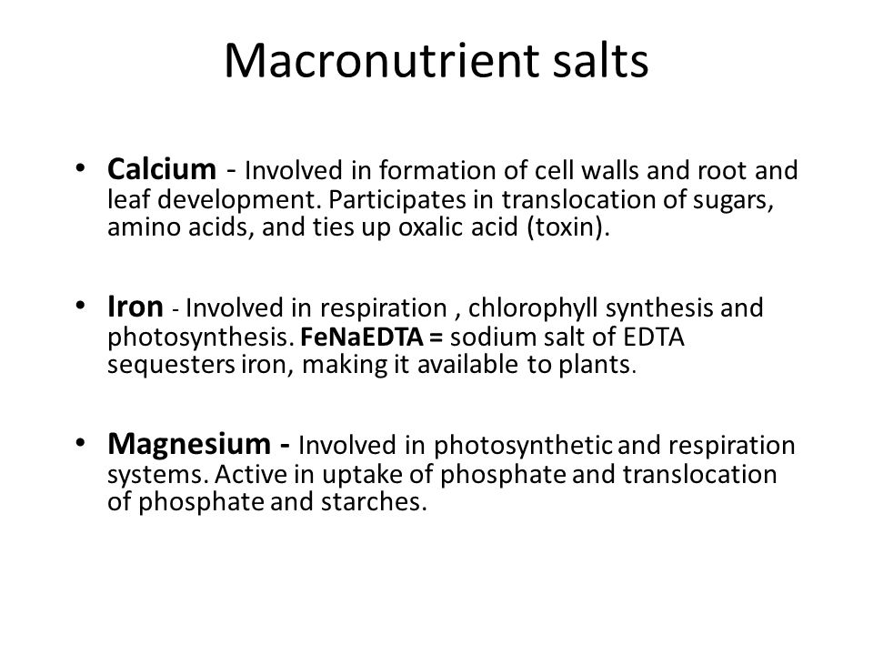 Macronutrient salts Calcium - Involved in formation of cell walls and root and leaf development.