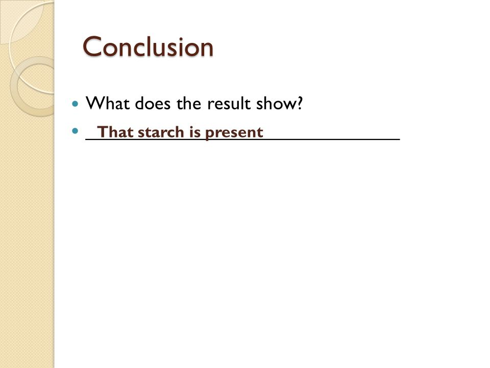 Conclusion What does the result show ______________________________ That starch is present