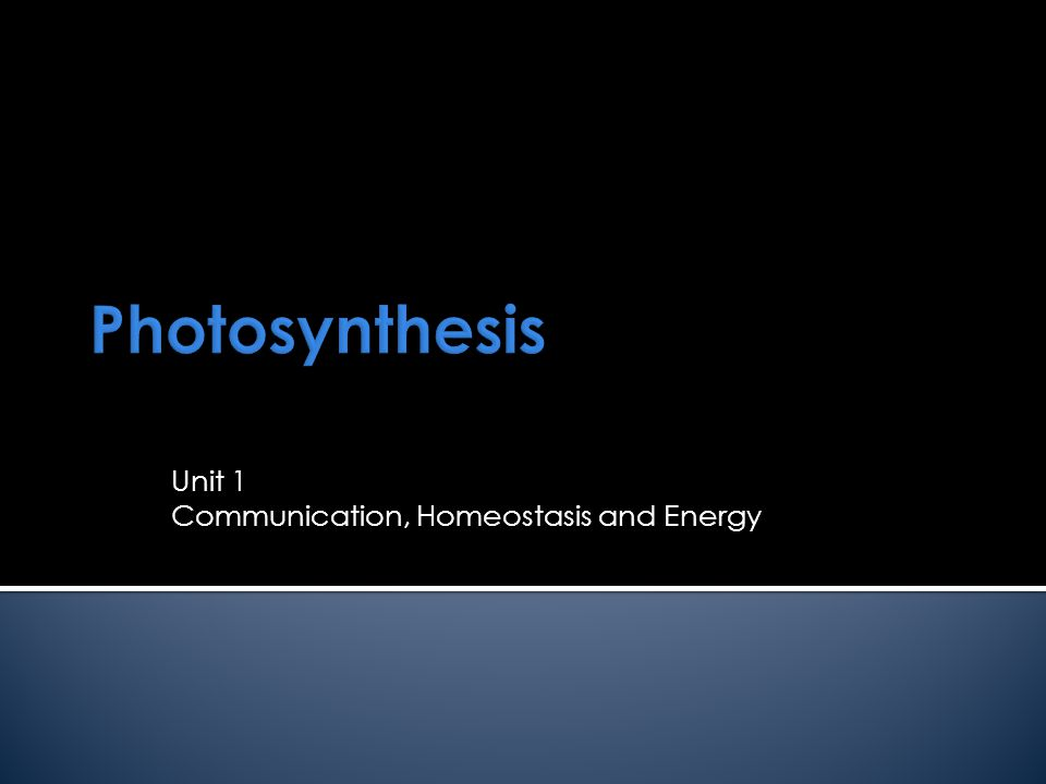Photosynthesis Unit 1 Communication, Homeostasis and Energy