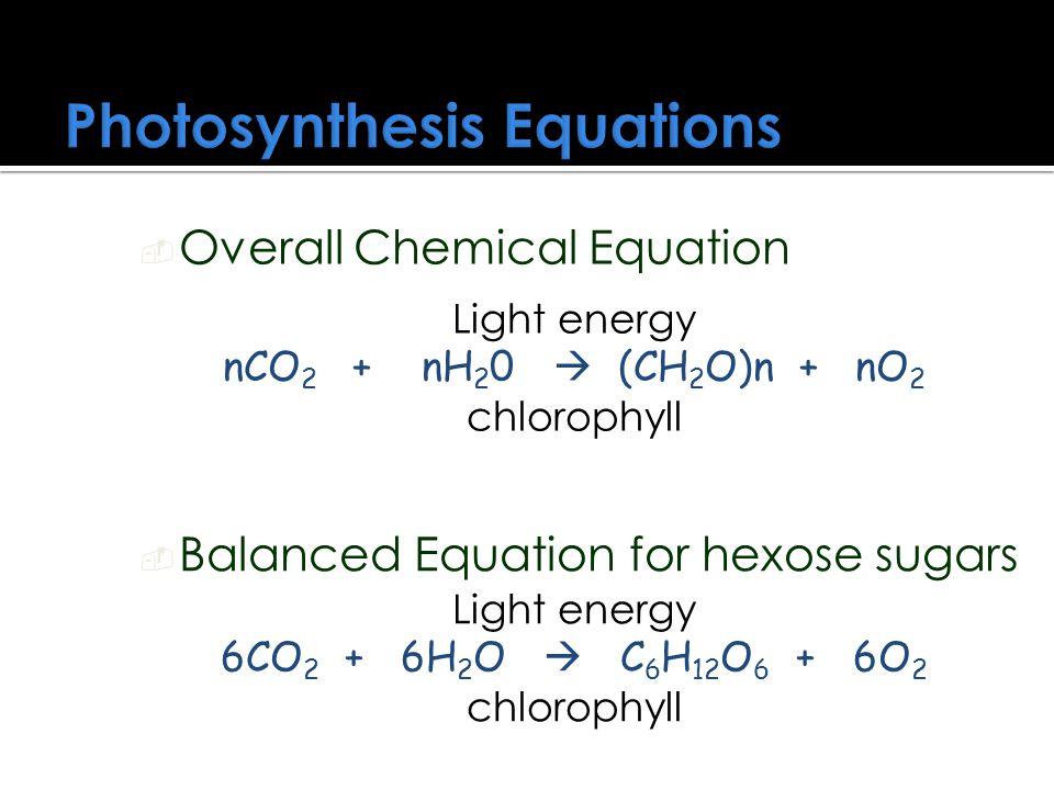 Photosynthesis Equations Light energy nCO 2 + nH 2 0  (CH 2 O)n + nO 2 chlorophyll Light energy 6CO 2 + 6H 2 O  C 6 H 12 O 6 + 6O 2 chlorophyll  Overall Chemical Equation  Balanced Equation for hexose sugars