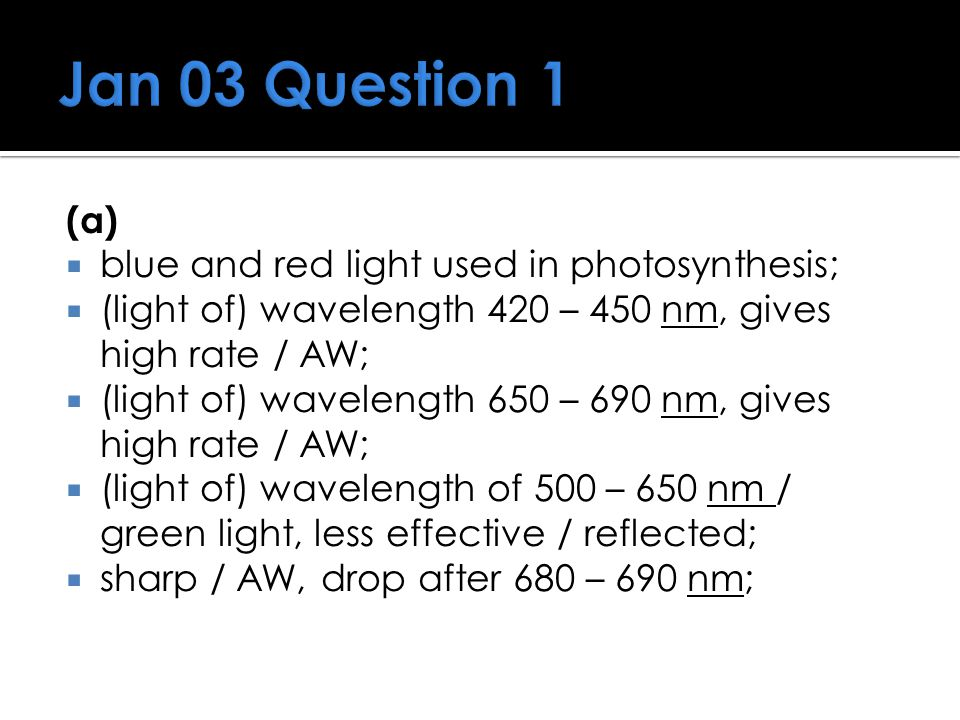 Jan 03 Question 1 (a)  blue and red light used in photosynthesis;  (light of) wavelength 420 – 450 nm, gives high rate / AW;  (light of) wavelength
