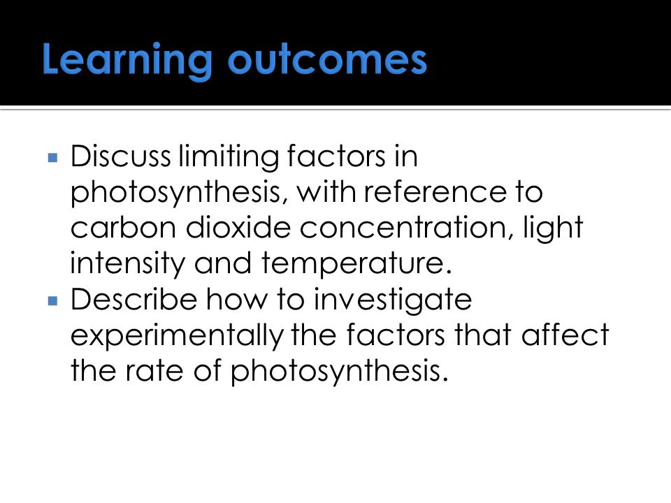 Learning outcomes  Discuss limiting factors in photosynthesis, with reference to carbon dioxide concentration, light intensity and temperature.  Des