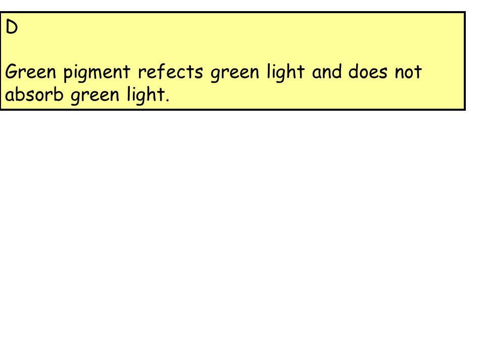 D Green pigment refects green light and does not absorb green light.