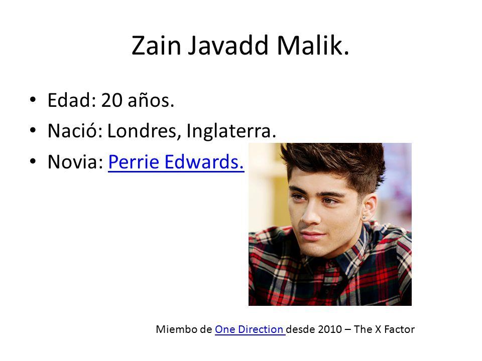 Zain Javadd Malik. Edad: 20 años. Nació: Londres, Inglaterra. Novia: Perrie Edwards.Perrie Edwards. Miembo de One Direction desde 2010 – The X FactorO