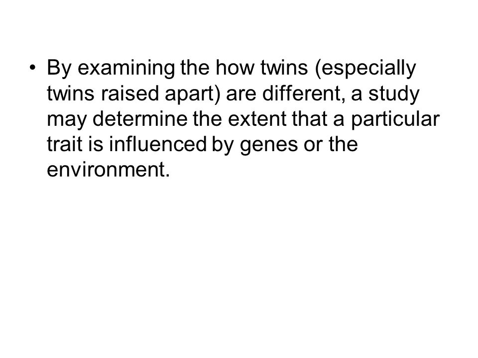 By examining the how twins (especially twins raised apart) are different, a study may determine the extent that a particular trait is influenced by genes or the environment.