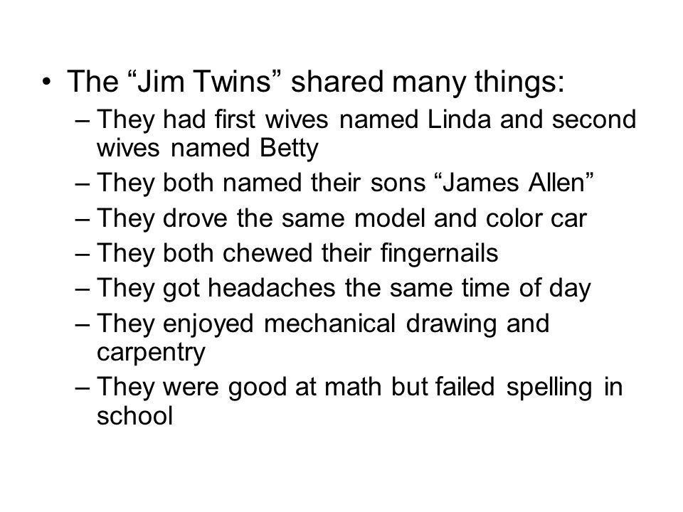 The Jim Twins shared many things: –They had first wives named Linda and second wives named Betty –They both named their sons James Allen –They drove the same model and color car –They both chewed their fingernails –They got headaches the same time of day –They enjoyed mechanical drawing and carpentry –They were good at math but failed spelling in school