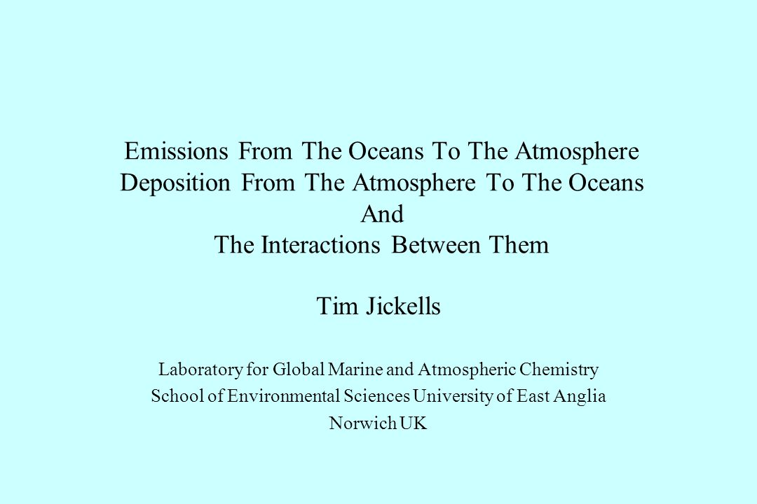 Emissions From The Oceans To The Atmosphere Deposition From The Atmosphere To The Oceans And The Interactions Between Them Tim Jickells Laboratory for Global Marine and Atmospheric Chemistry School of Environmental Sciences University of East Anglia Norwich UK