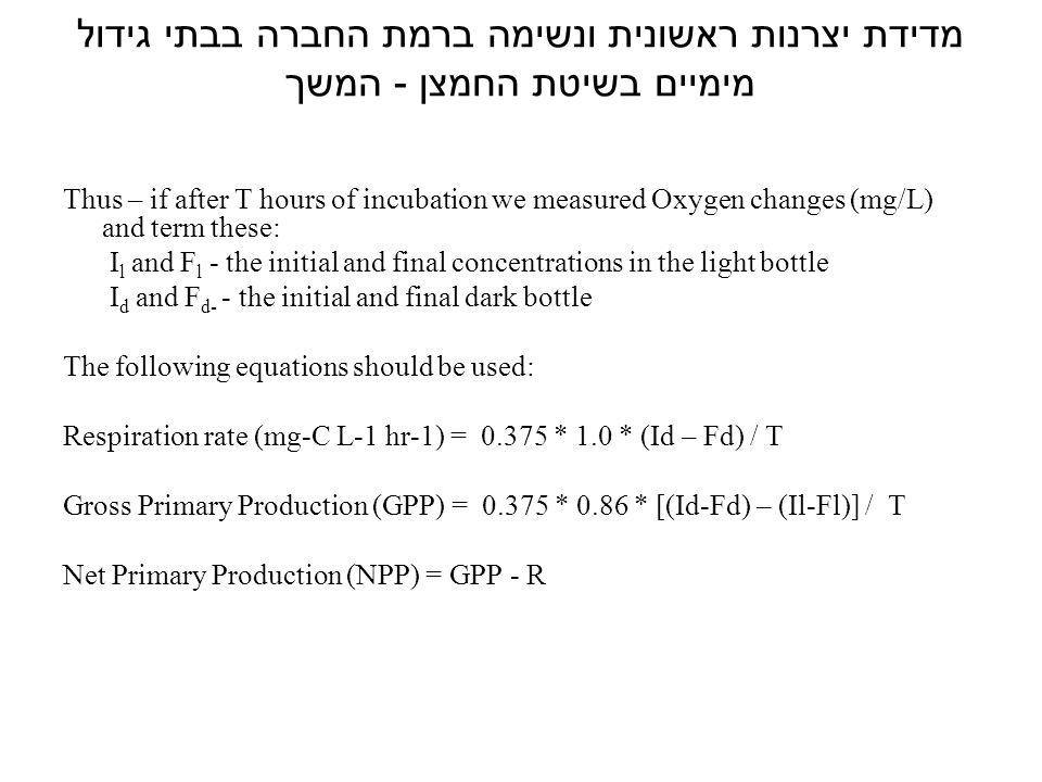מדידת יצרנות ראשונית ונשימה ברמת החברה בבתי גידול מימיים בשיטת החמצן - המשך Thus – if after T hours of incubation we measured Oxygen changes (mg/L) and term these: I l and F l - the initial and final concentrations in the light bottle I d and F d- - the initial and final dark bottle The following equations should be used: Respiration rate (mg-C L-1 hr-1) = 0.375 * 1.0 * (Id – Fd) / T Gross Primary Production (GPP) = 0.375 * 0.86 * [(Id-Fd) – (Il-Fl)] / T Net Primary Production (NPP) = GPP - R