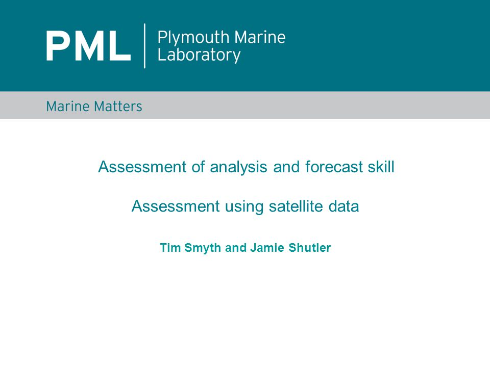 Tim Smyth and Jamie Shutler Assessment of analysis and forecast skill Assessment using satellite data