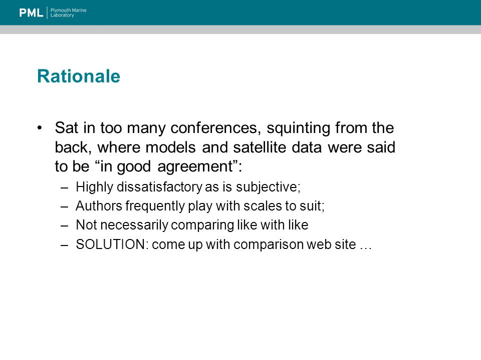 Rationale Sat in too many conferences, squinting from the back, where models and satellite data were said to be in good agreement : –Highly dissatisfactory as is subjective; –Authors frequently play with scales to suit; –Not necessarily comparing like with like –SOLUTION: come up with comparison web site …