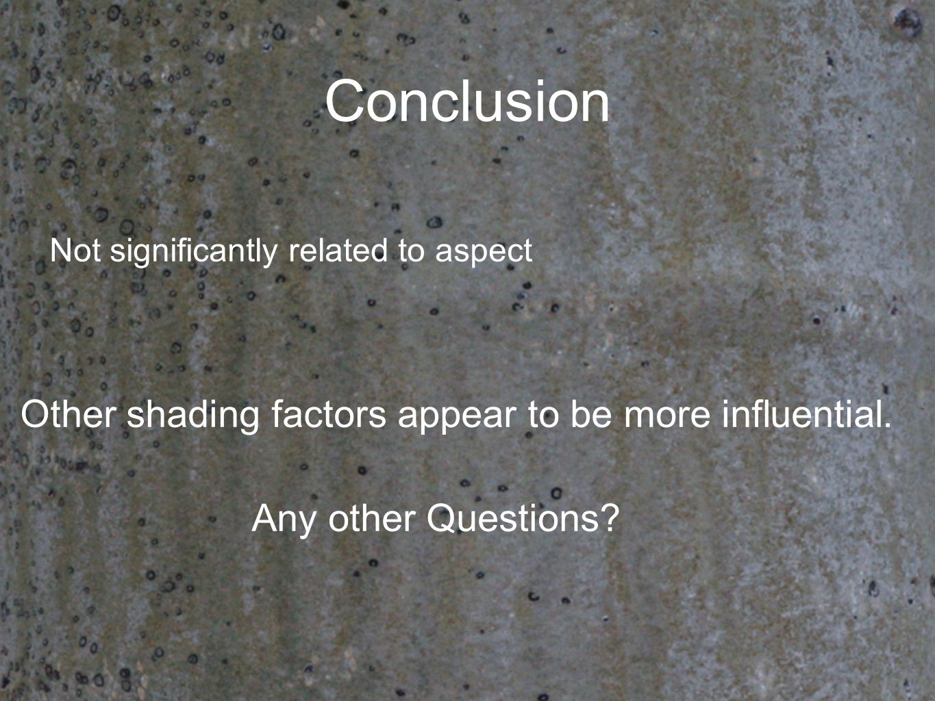 Conclusion Not significantly related to aspect Other shading factors appear to be more influential. Any other Questions?