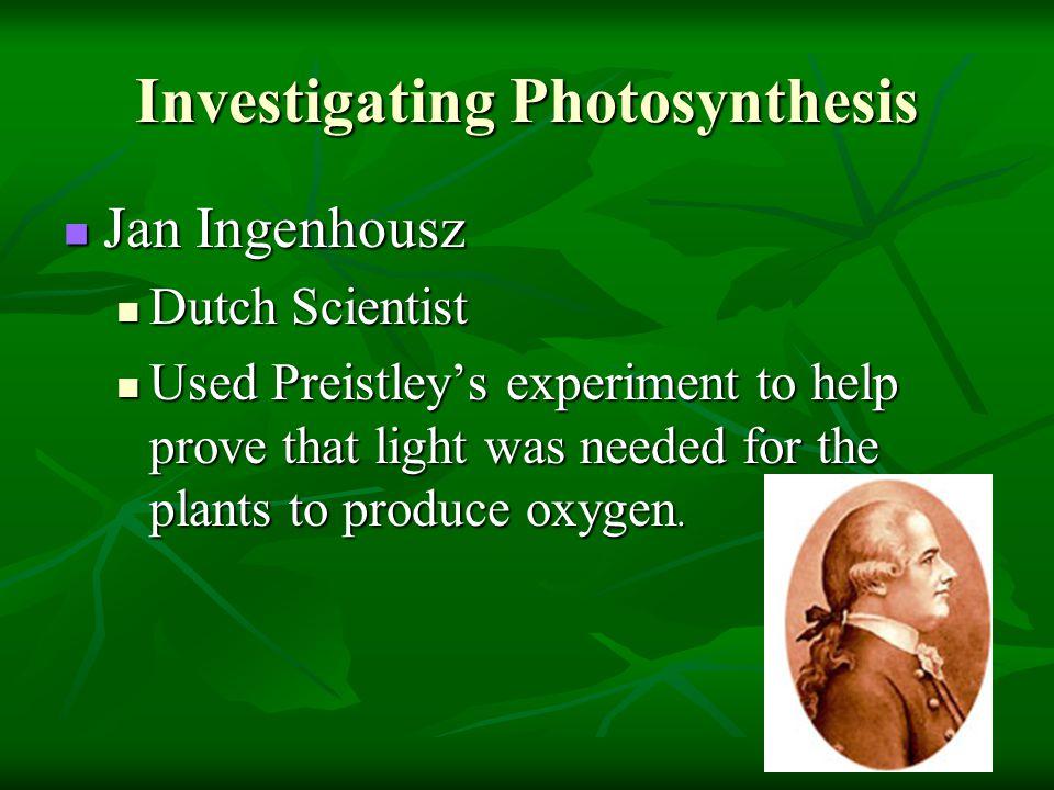 Investigating Photosynthesis Jan Ingenhousz Jan Ingenhousz Dutch Scientist Dutch Scientist Used Preistley's experiment to help prove that light was ne