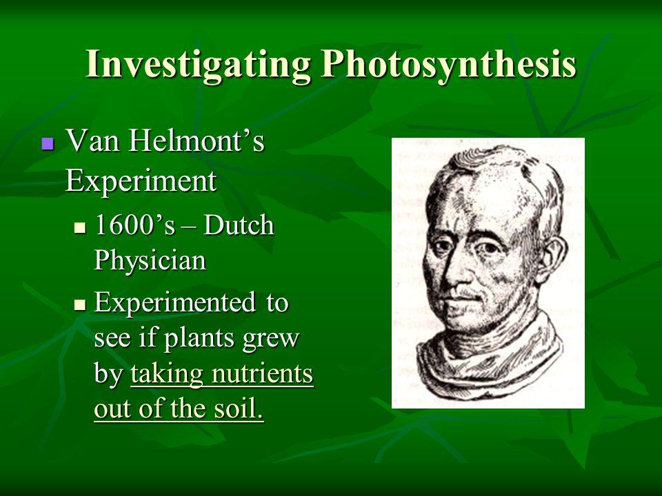 Investigating Photosynthesis Van Helmont's Experiment Van Helmont's Experiment 1600's – Dutch Physician 1600's – Dutch Physician Experimented to see i