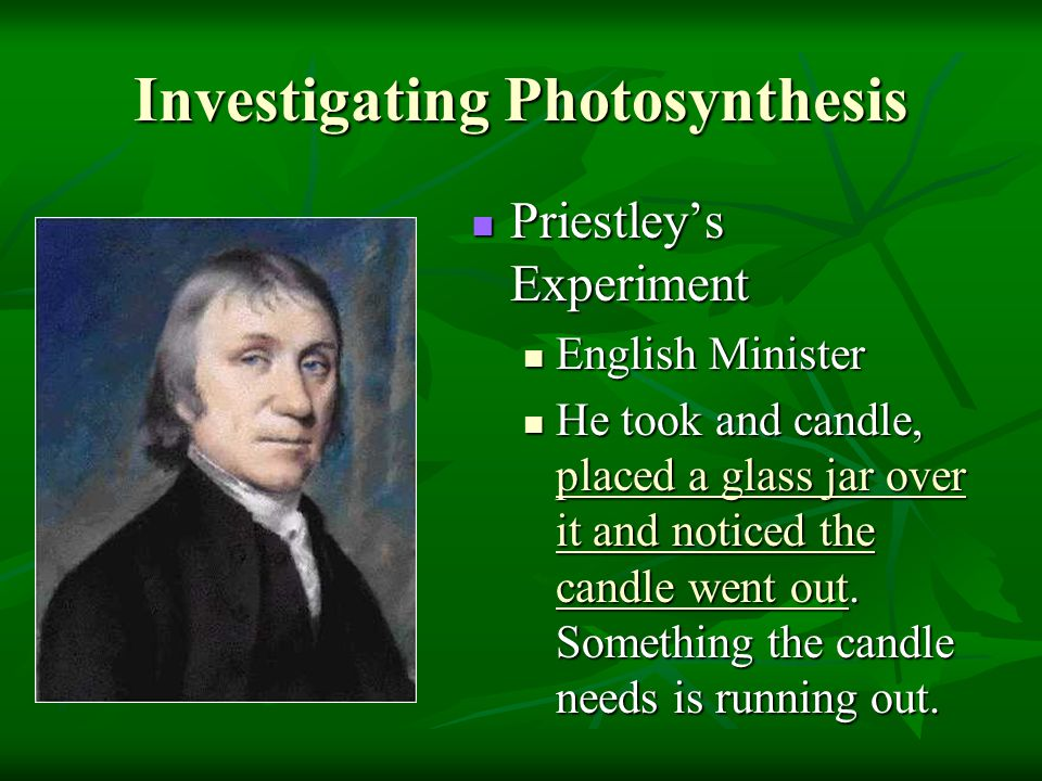 Investigating Photosynthesis Priestley's Experiment Priestley's Experiment English Minister He took and candle, placed a glass jar over it and noticed