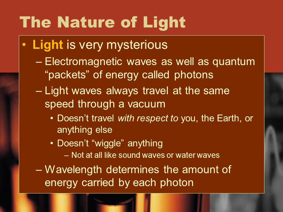 "The Nature of Light Light is very mysterious –Electromagnetic waves as well as quantum ""packets"" of energy called photons –Light waves always travel a"
