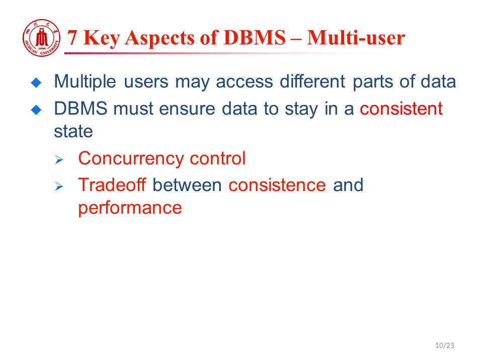 7 Key Aspects of DBMS – Multi-user  Multiple users may access different parts of data  DBMS must ensure data to stay in a consistent state  Concurr