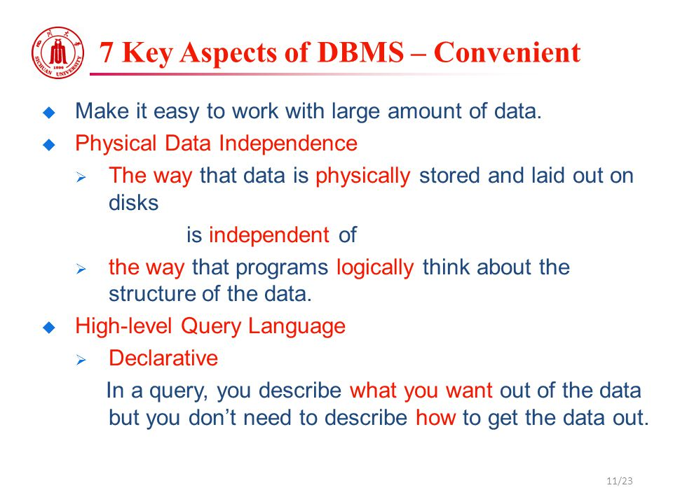 7 Key Aspects of DBMS – Convenient  Make it easy to work with large amount of data.  Physical Data Independence  The way that data is physically st