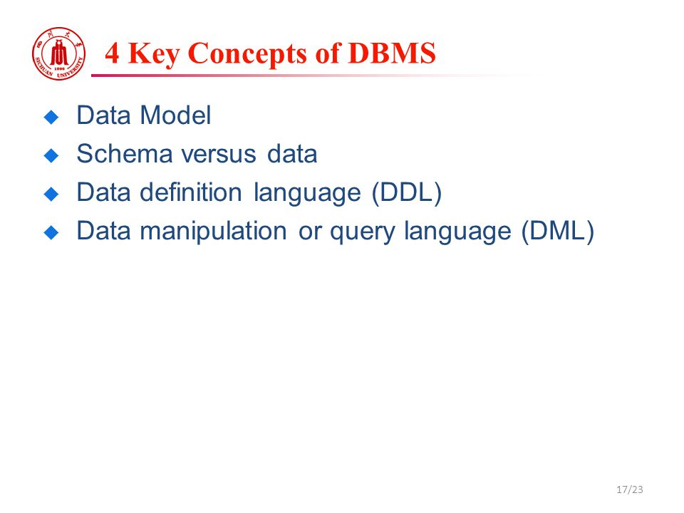 4 Key Concepts of DBMS  Data Model  Schema versus data  Data definition language (DDL)  Data manipulation or query language (DML) 17/23