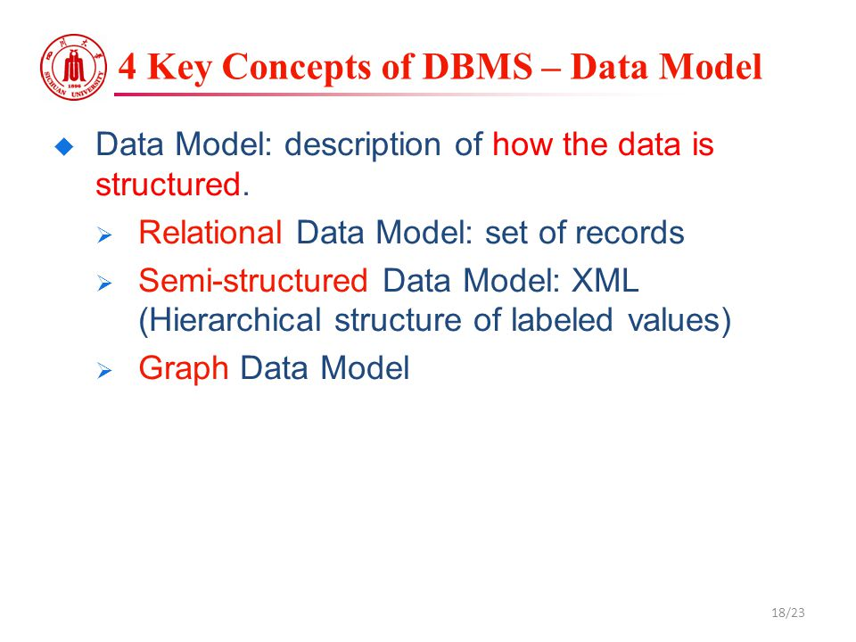4 Key Concepts of DBMS – Data Model  Data Model: description of how the data is structured.  Relational Data Model: set of records  Semi-structured