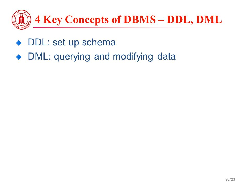 4 Key Concepts of DBMS – DDL, DML  DDL: set up schema  DML: querying and modifying data 20/23