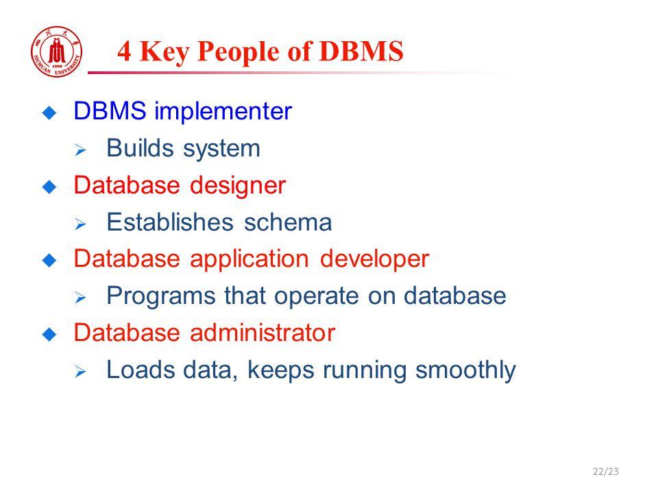 4 Key People of DBMS  DBMS implementer  Builds system  Database designer  Establishes schema  Database application developer  Programs that operate on database  Database administrator  Loads data, keeps running smoothly 22/23