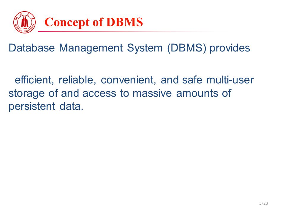 Concept of DBMS Database Management System (DBMS) provides efficient, reliable, convenient, and safe multi-user storage of and access to massive amounts of persistent data.