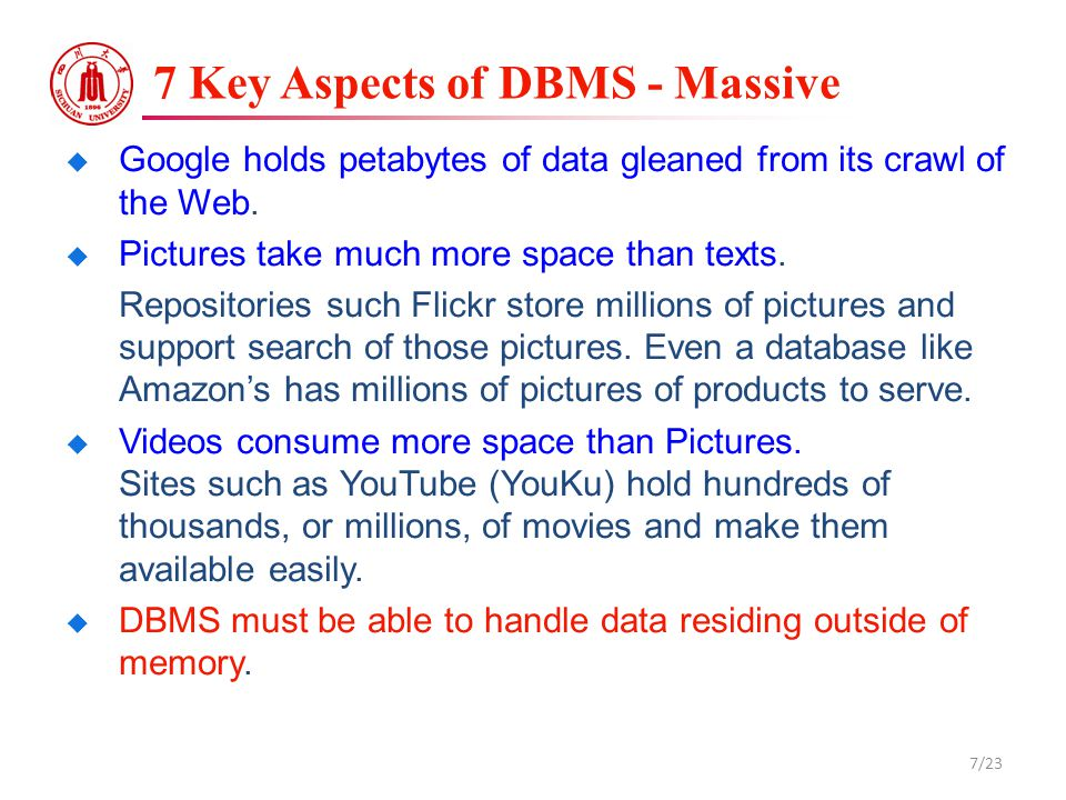 7 Key Aspects of DBMS - Massive  Google holds petabytes of data gleaned from its crawl of the Web.  Pictures take much more space than texts. Reposi