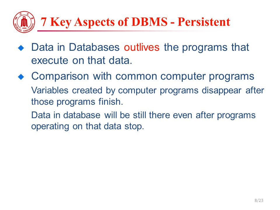 7 Key Aspects of DBMS - Persistent  Data in Databases outlives the programs that execute on that data.  Comparison with common computer programs Var