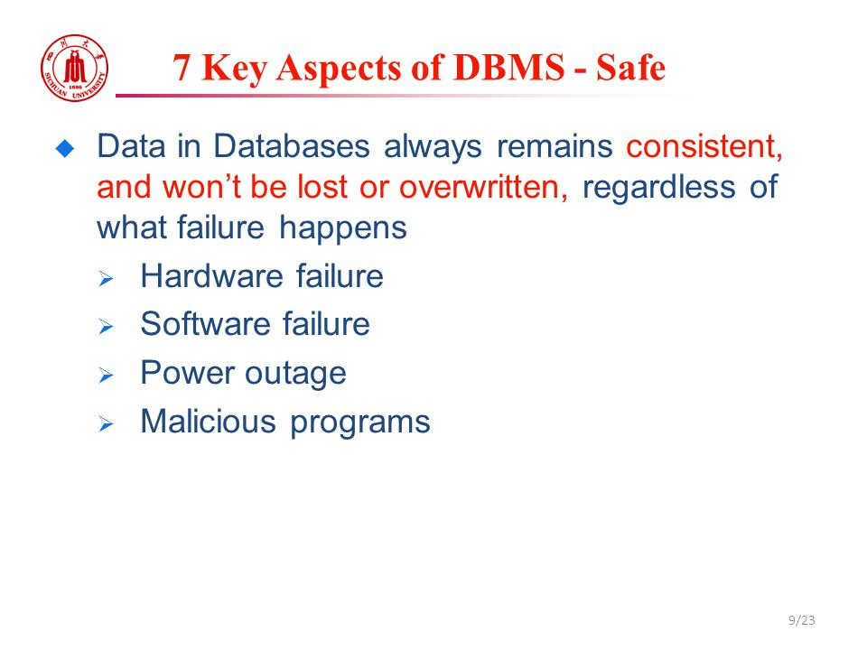 7 Key Aspects of DBMS - Safe  Data in Databases always remains consistent, and won't be lost or overwritten, regardless of what failure happens  Har